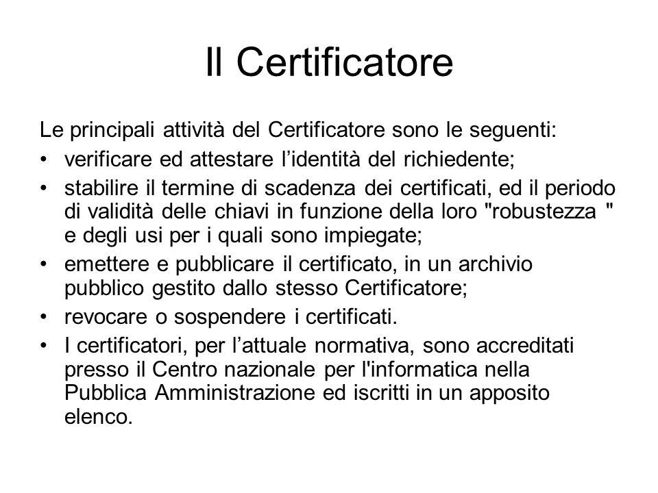 Il Certificatore Le principali attività del Certificatore sono le seguenti: verificare ed attestare lidentità del richiedente; stabilire il termine di scadenza dei certificati, ed il periodo di validità delle chiavi in funzione della loro robustezza e degli usi per i quali sono impiegate; emettere e pubblicare il certificato, in un archivio pubblico gestito dallo stesso Certificatore; revocare o sospendere i certificati.