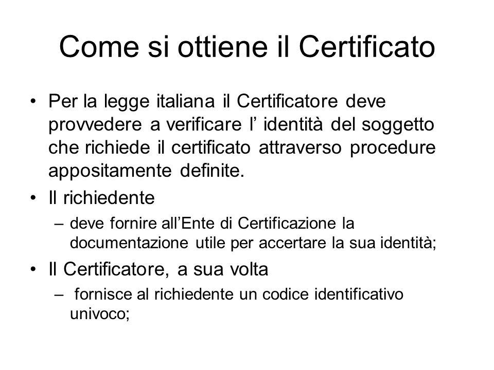 Come si ottiene il Certificato Per la legge italiana il Certificatore deve provvedere a verificare l identità del soggetto che richiede il certificato attraverso procedure appositamente definite.