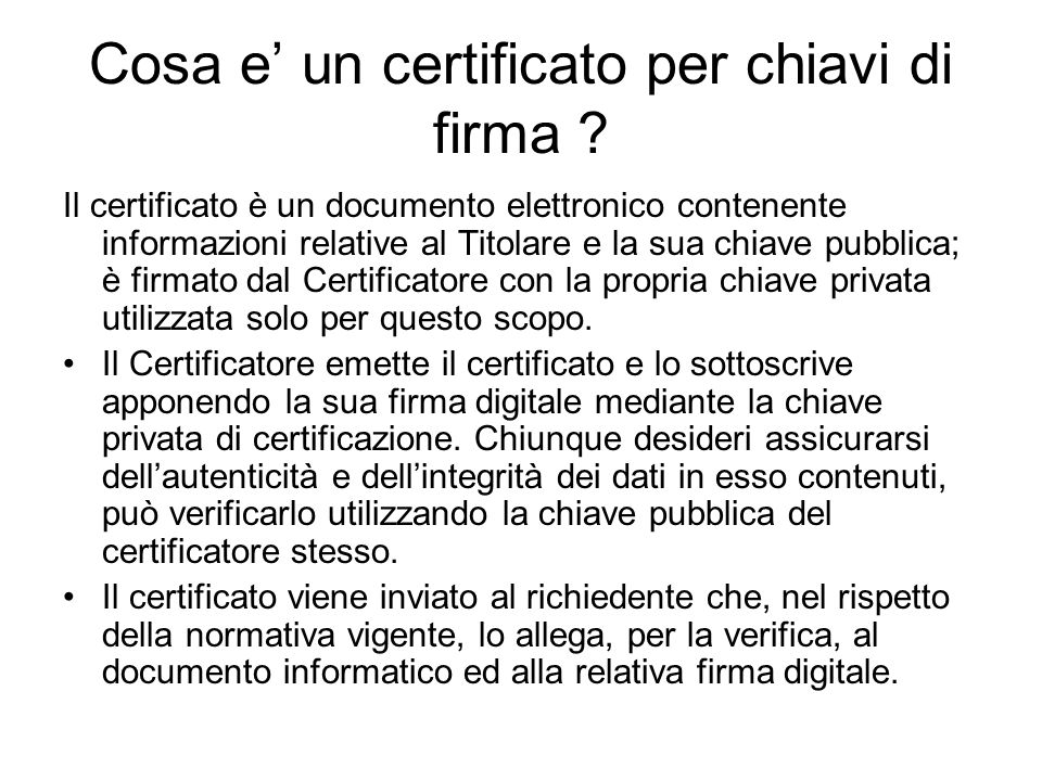 Cosa e un certificato per chiavi di firma ? Il certificato è un documento elettronico contenente informazioni relative al Titolare e la sua chiave pub