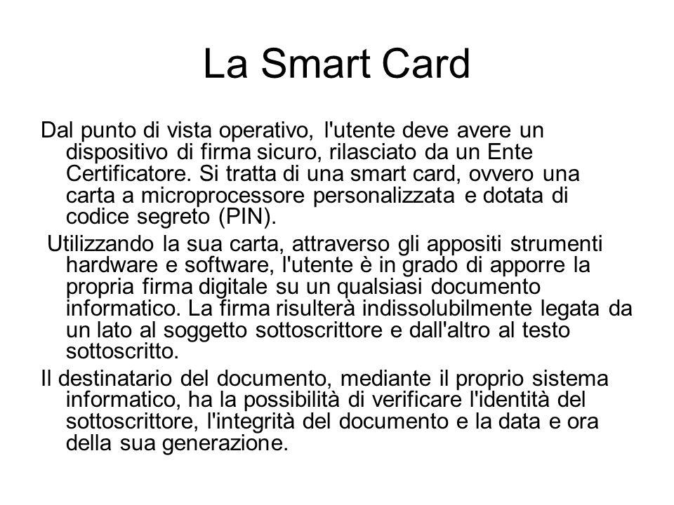 La Smart Card Dal punto di vista operativo, l utente deve avere un dispositivo di firma sicuro, rilasciato da un Ente Certificatore.