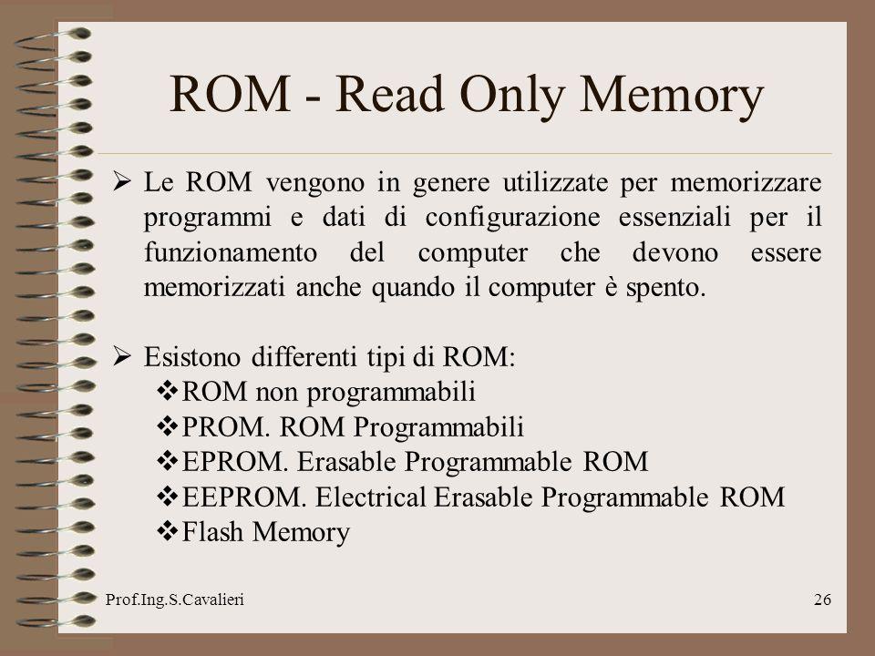 Prof.Ing.S.Cavalieri26 ROM - Read Only Memory Le ROM vengono in genere utilizzate per memorizzare programmi e dati di configurazione essenziali per il funzionamento del computer che devono essere memorizzati anche quando il computer è spento.