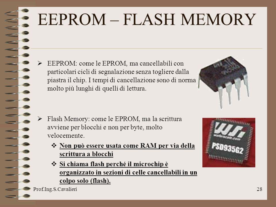 Prof.Ing.S.Cavalieri28 EEPROM – FLASH MEMORY EEPROM: come le EPROM, ma cancellabili con particolari cicli di segnalazione senza togliere dalla piastra il chip.