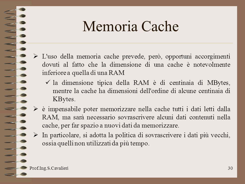 Prof.Ing.S.Cavalieri30 Memoria Cache L uso della memoria cache prevede, però, opportuni accorgimenti dovuti al fatto che la dimensione di una cache è notevolmente inferiore a quella di una RAM la dimensione tipica della RAM è di centinaia di MBytes, mentre la cache ha dimensioni dell ordine di alcune centinaia di KBytes.