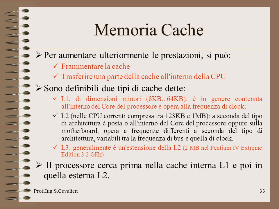 Prof.Ing.S.Cavalieri33 Per aumentare ulteriormente le prestazioni, si può: Frammentare la cache Trasferire una parte della cache all interno della CPU Sono definibili due tipi di cache dette: L1, di dimensioni minori (8KB...64KB): è in genere contenuta all interno del Core del processore e opera alla frequenza di clock; L2 (nelle CPU correnti compresa tra 128KB e 1MB): a seconda del tipo di architettura è posta o all interno del Core del processore oppure sulla motherboard; opera a frequenze differenti a seconda del tipo di architettura, variabili tra la frequenza di bus e quella di clock.
