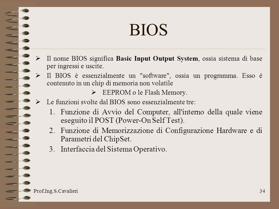 Prof.Ing.S.Cavalieri34 BIOS Il nome BIOS significa Basic Input Output System, ossia sistema di base per ingressi e uscite.