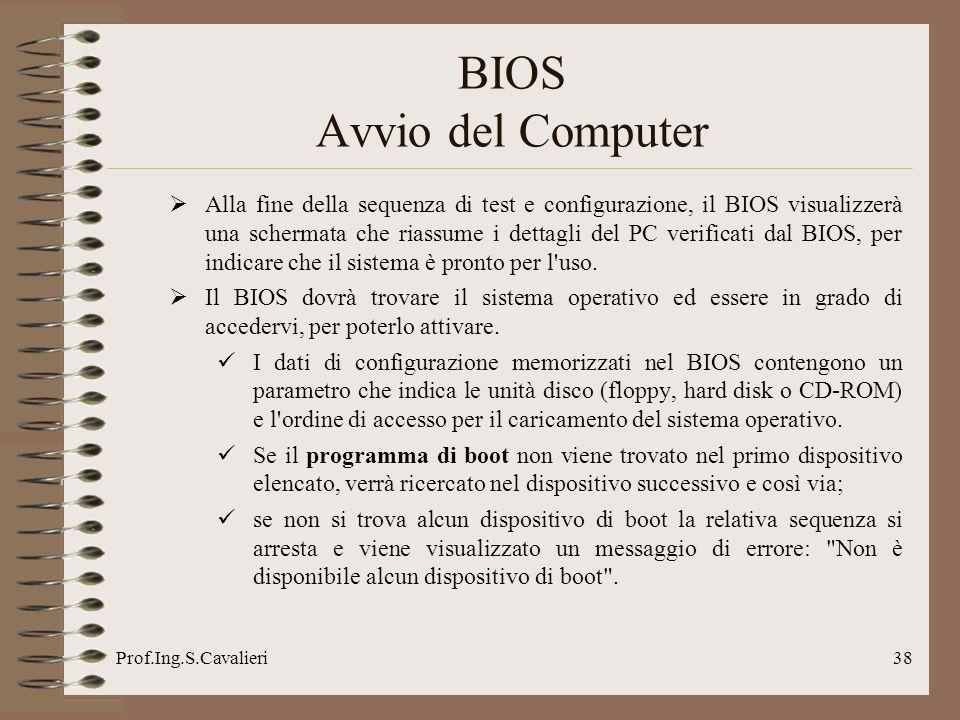 Prof.Ing.S.Cavalieri38 BIOS Avvio del Computer Alla fine della sequenza di test e configurazione, il BIOS visualizzerà una schermata che riassume i dettagli del PC verificati dal BIOS, per indicare che il sistema è pronto per l uso.
