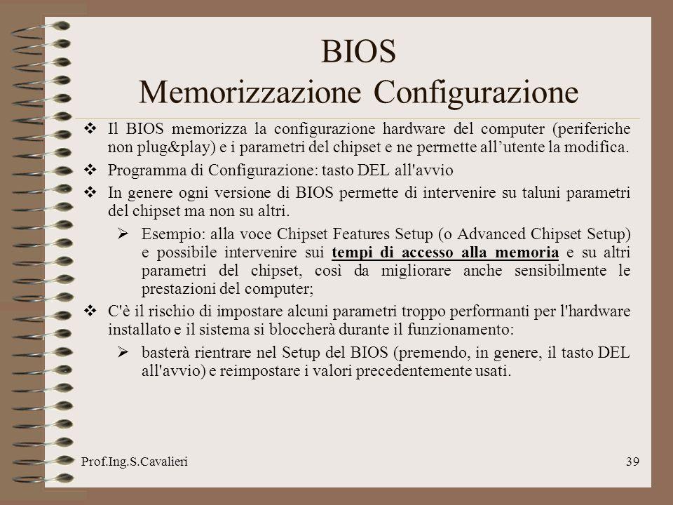 Prof.Ing.S.Cavalieri39 BIOS Memorizzazione Configurazione Il BIOS memorizza la configurazione hardware del computer (periferiche non plug&play) e i parametri del chipset e ne permette allutente la modifica.
