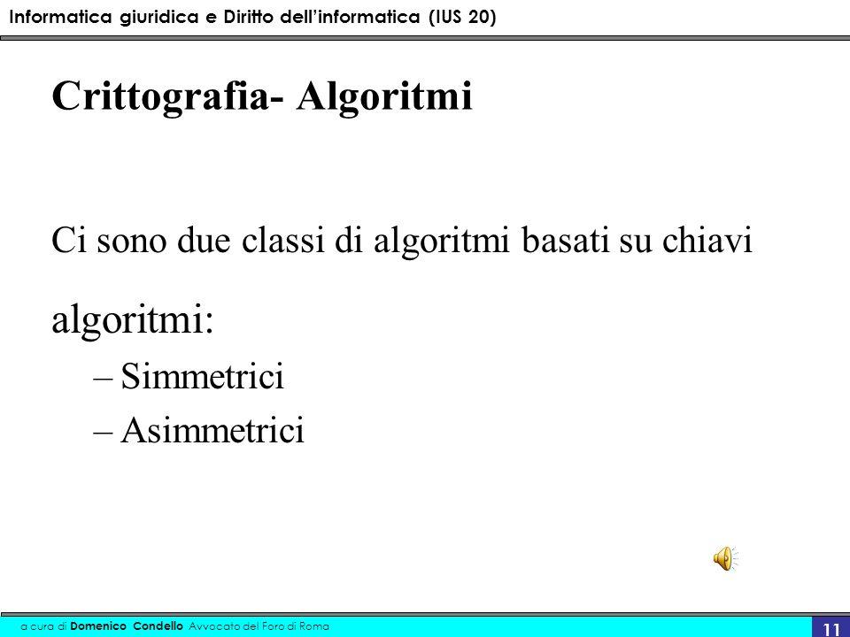 Informatica giuridica e Diritto dellinformatica (IUS 20) a cura di Domenico Condello Avvocato del Foro di Roma 11 Crittografia- Algoritmi Ci sono due classi di algoritmi basati su chiavi algoritmi: –Simmetrici –Asimmetrici