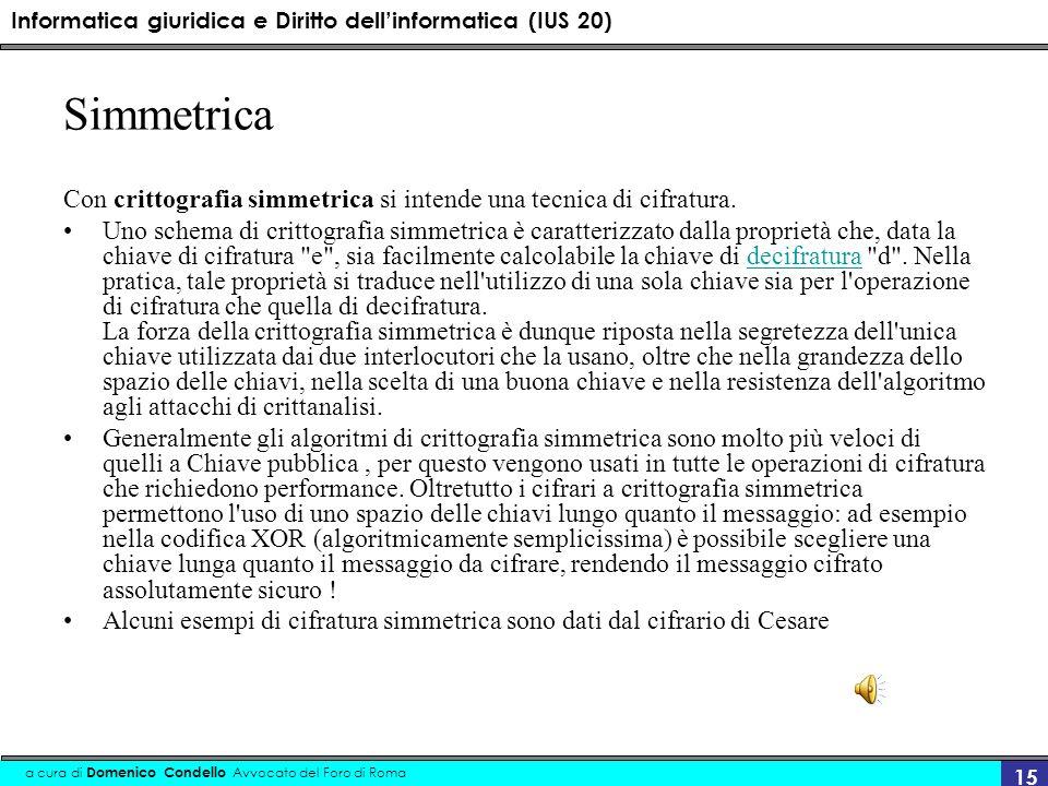 Informatica giuridica e Diritto dellinformatica (IUS 20) a cura di Domenico Condello Avvocato del Foro di Roma 15 Simmetrica Con crittografia simmetrica si intende una tecnica di cifratura.