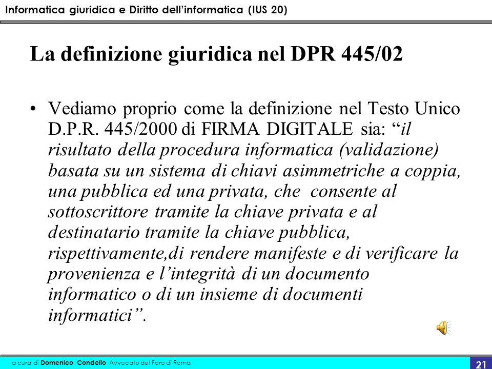 Informatica giuridica e Diritto dellinformatica (IUS 20) a cura di Domenico Condello Avvocato del Foro di Roma 21 La definizione giuridica nel DPR 445/02 Vediamo proprio come la definizione nel Testo Unico D.P.R.