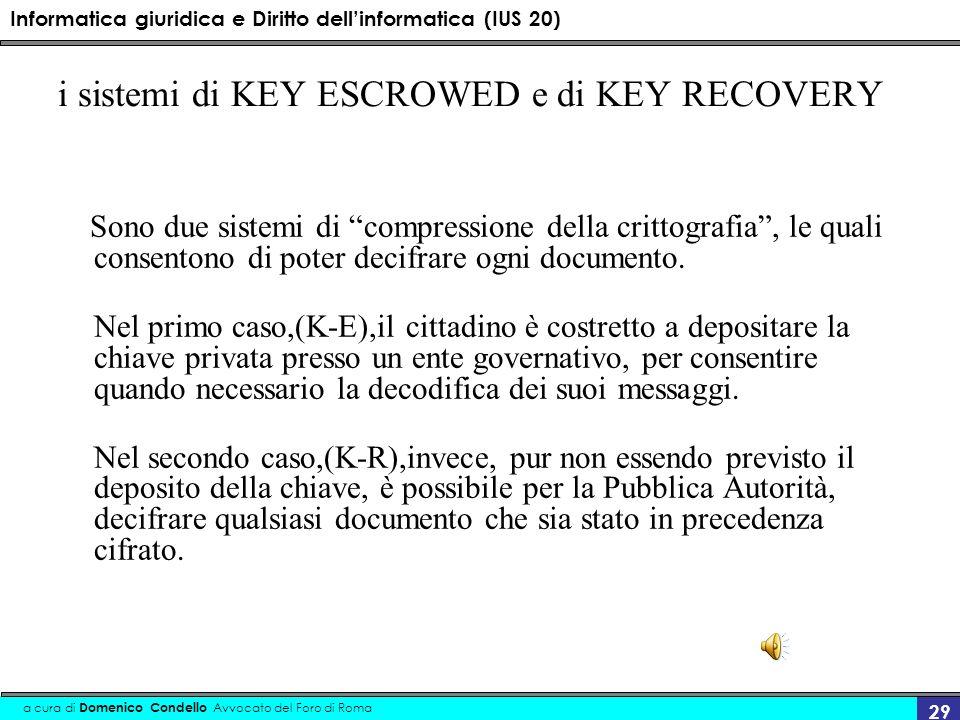Informatica giuridica e Diritto dellinformatica (IUS 20) a cura di Domenico Condello Avvocato del Foro di Roma 29 i sistemi di KEY ESCROWED e di KEY RECOVERY Sono due sistemi di compressione della crittografia, le quali consentono di poter decifrare ogni documento.