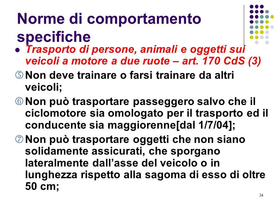 33 Norme di comportamento specifiche Trasporto di persone, animali e oggetti sui veicoli a motore a due ruote – art. 170 CdS (2) Deve stare seduto in