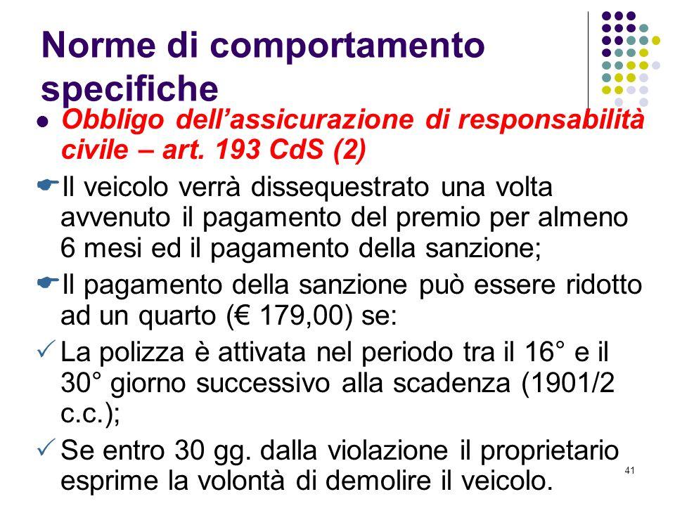40 Norme di comportamento specifiche Obbligo dellassicurazione di responsabilità civile – art. 193 CdS (1) Qualora circolino su strada o su aree pubbl