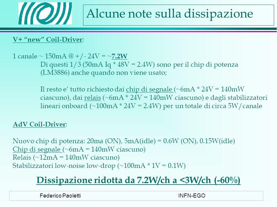 Federico PaolettiINFN-EGO Alcune note sulla dissipazione V+ new Coil-Driver : 1 canale ~ 150mA @ +/- 24V = ~ 7.2W Di questi 1/3 (50mA Iq * 48V = 2.4W) sono per il chip di potenza (LM3886) anche quando non viene usato; Il resto e tutto richiesto dai chip di segnale (~6mA * 24V = 140mW ciascuno), dai relais (~6mA * 24V = 140mW ciascuno) e dagli stabilizzatori lineari onboard (~100mA * 24V = 2.4W) per un totale di circa 5W/canale AdV Coil-Driver : Nuovo chip di potenza: 20ma (ON), 5mA(idle) = 0.6W (ON), 0.15W(idle) Chip di segnale (~6mA = 140mW ciascuno) Relais (~12mA = 140mW ciascuno) Stabilizzatori low-noise low-drop (~100mA * 1V = 0.1W) Dissipazione ridotta da 7.2W/ch a <3W/ch (-60%)