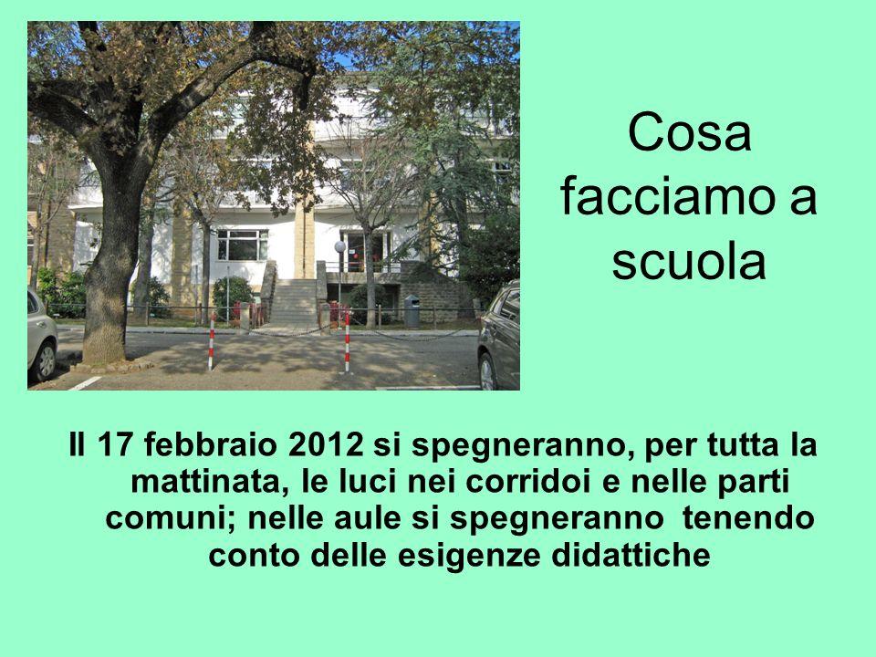 Cosa facciamo a scuola Il 17 febbraio 2012 si spegneranno, per tutta la mattinata, le luci nei corridoi e nelle parti comuni; nelle aule si spegneranno tenendo conto delle esigenze didattiche