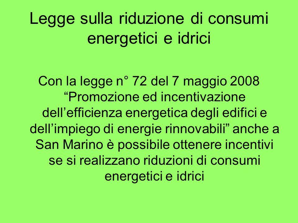 Legge sulla riduzione di consumi energetici e idrici Con la legge n° 72 del 7 maggio 2008 Promozione ed incentivazione dellefficienza energetica degli edifici e dellimpiego di energie rinnovabili anche a San Marino è possibile ottenere incentivi se si realizzano riduzioni di consumi energetici e idrici