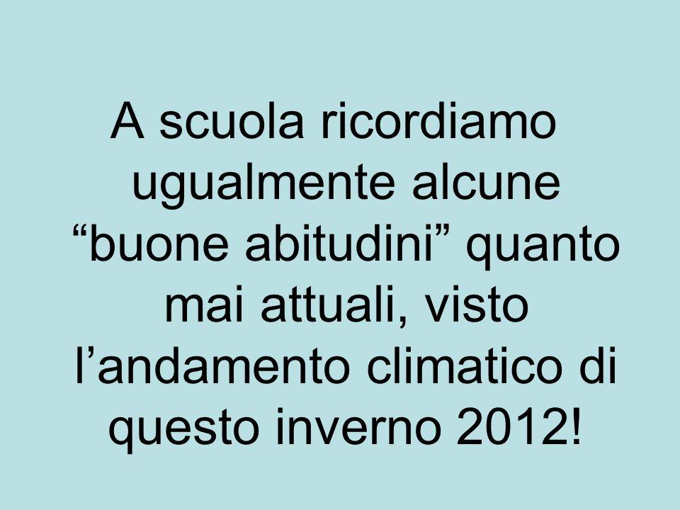 A scuola ricordiamo ugualmente alcune buone abitudini quanto mai attuali, visto landamento climatico di questo inverno 2012!