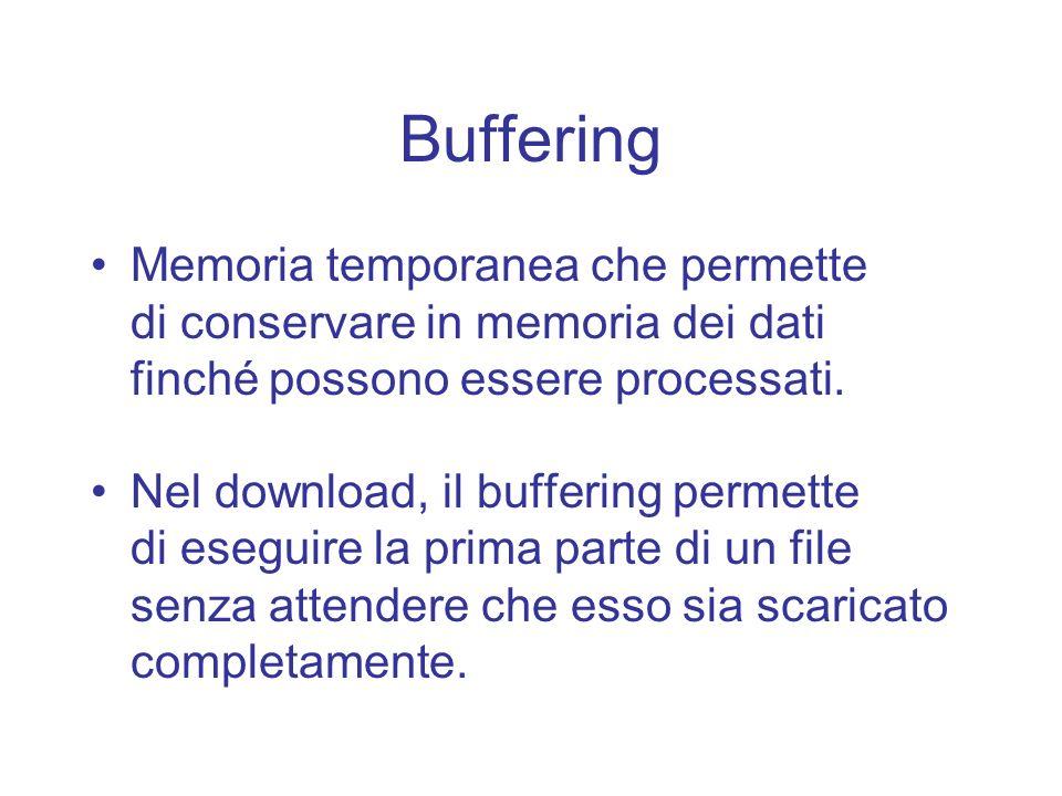 Buffering Memoria temporanea che permette di conservare in memoria dei dati finché possono essere processati. Nel download, il buffering permette di e