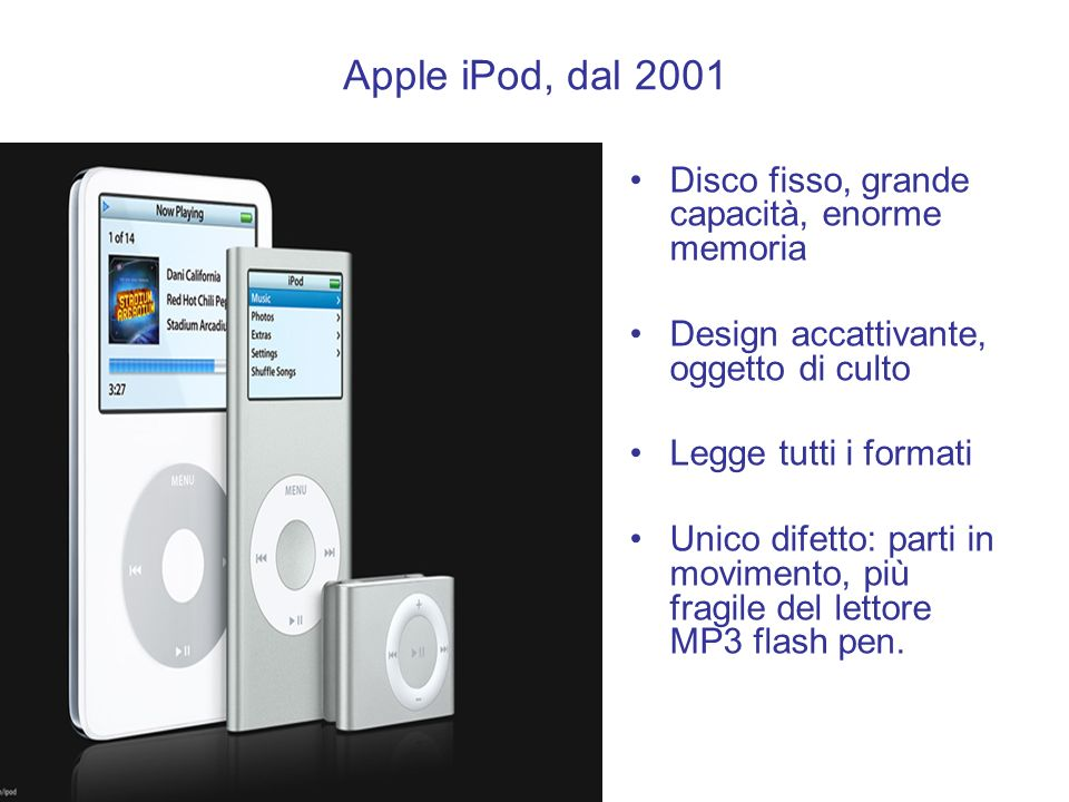 Apple iPod, dal 2001 Disco fisso, grande capacità, enorme memoria Design accattivante, oggetto di culto Legge tutti i formati Unico difetto: parti in
