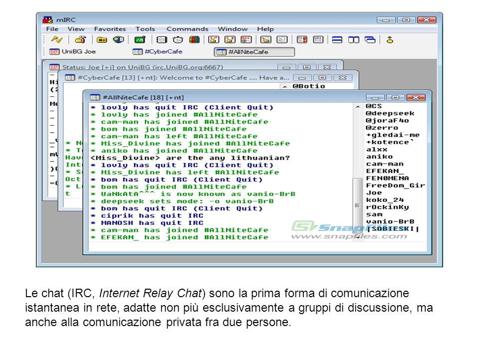 Le chat (IRC, Internet Relay Chat) sono la prima forma di comunicazione istantanea in rete, adatte non più esclusivamente a gruppi di discussione, ma