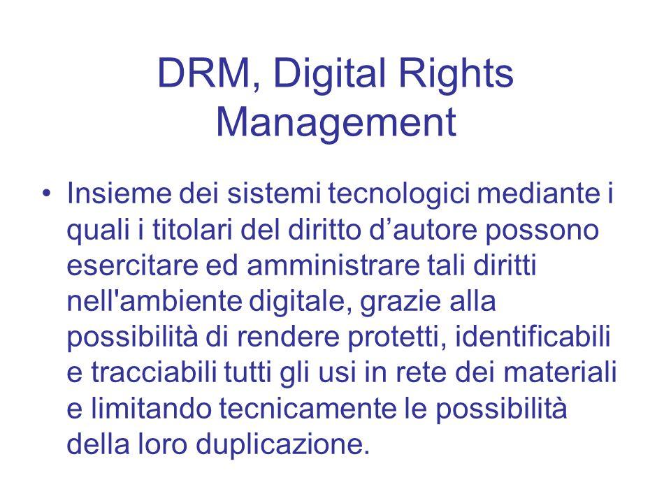 DRM, Digital Rights Management Insieme dei sistemi tecnologici mediante i quali i titolari del diritto dautore possono esercitare ed amministrare tali