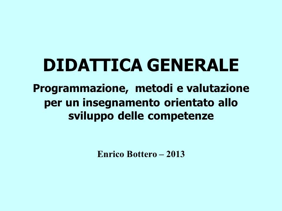 DIDATTICA GENERALE Programmazione, metodi e valutazione per un insegnamento orientato allo sviluppo delle competenze Enrico Bottero – 2013