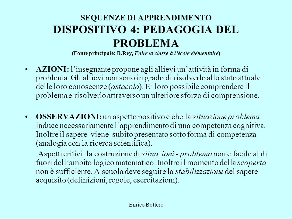 Enrico Bottero SEQUENZE DI APPRENDIMENTO DISPOSITIVO 4: PEDAGOGIA DEL PROBLEMA (Fonte principale: B.Rey, Faire la classe à lécole élémentaire) AZIONI: linsegnante propone agli allievi unattività in forma di problema.