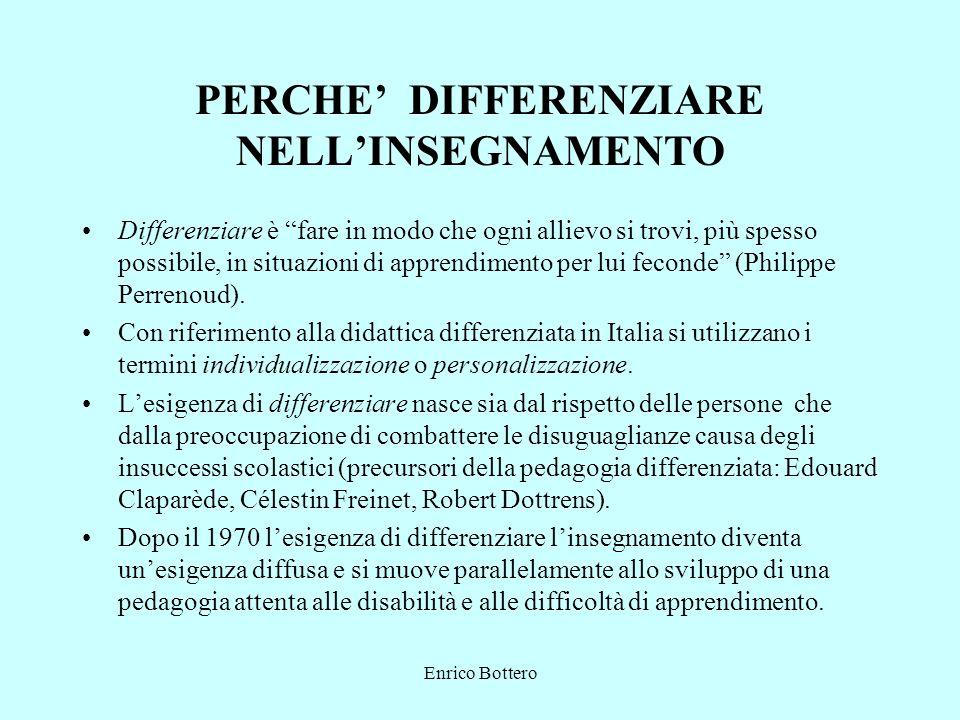 Enrico Bottero PERCHE DIFFERENZIARE NELLINSEGNAMENTO Differenziare è fare in modo che ogni allievo si trovi, più spesso possibile, in situazioni di apprendimento per lui feconde (Philippe Perrenoud).
