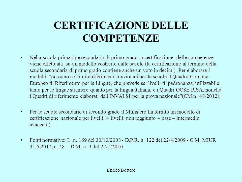 Enrico Bottero CERTIFICAZIONE DELLE COMPETENZE Nella scuola primaria e secondaria di primo grado la certificazione delle competenze viene effettuata su un modello costruito dalle scuole (la certificazione al termine della scuola secondaria di primo grado contiene anche un voto in decimi).