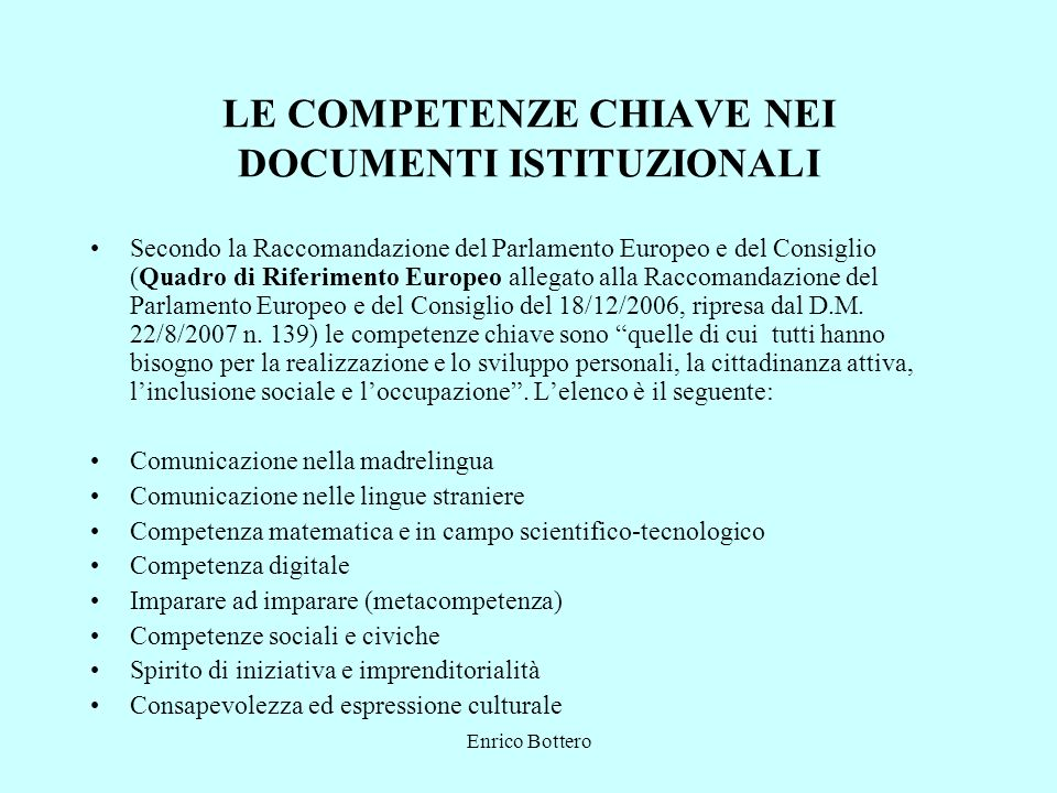 Enrico Bottero LE COMPETENZE CHIAVE NEI DOCUMENTI ISTITUZIONALI Secondo la Raccomandazione del Parlamento Europeo e del Consiglio (Quadro di Riferimen