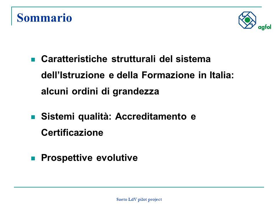 Saeto LdV pilot project Sommario Caratteristiche strutturali del sistema dellIstruzione e della Formazione in Italia: alcuni ordini di grandezza Sistemi qualità: Accreditamento e Certificazione Prospettive evolutive