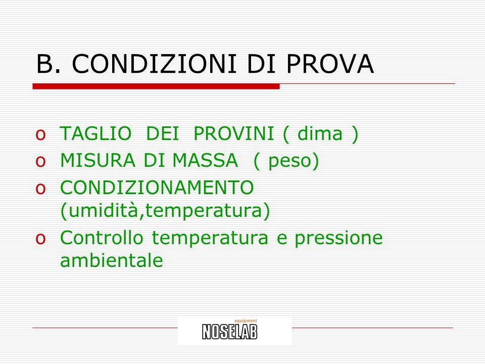 B. CONDIZIONI DI PROVA oTAGLIO DEI PROVINI ( dima ) oMISURA DI MASSA ( peso) oCONDIZIONAMENTO (umidità,temperatura) oControllo temperatura e pressione