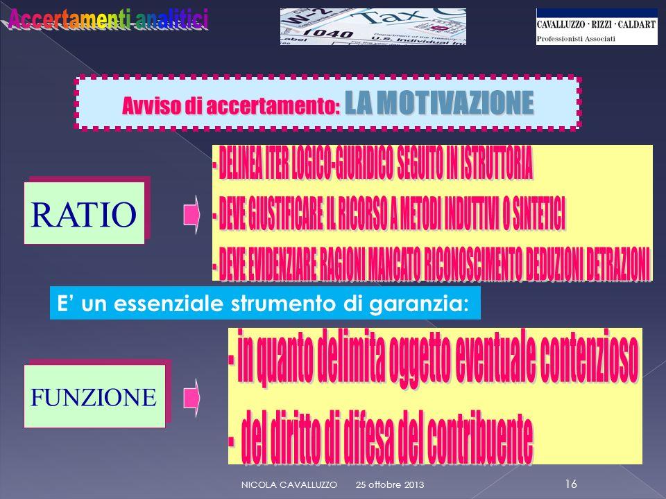 Avviso di accertamento: LA MOTIVAZIONE 25 ottobre 2013 16 NICOLA CAVALLUZZO RATIO E un essenziale strumento di garanzia: FUNZIONE