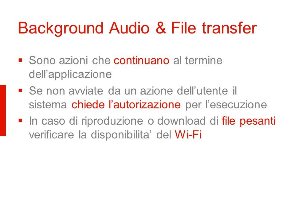 Background Audio & File transfer Sono azioni che continuano al termine dellapplicazione Se non avviate da un azione dellutente il sistema chiede lautorizazione per lesecuzione In caso di riproduzione o download di file pesanti verificare la disponibilita del Wi-Fi