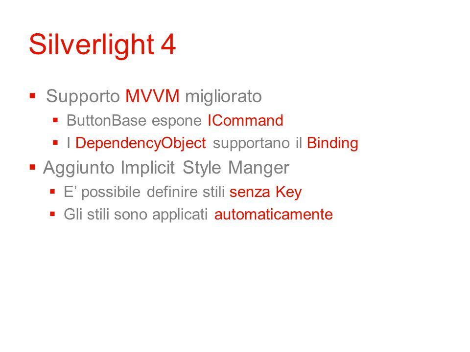 Silverlight 4 Supporto MVVM migliorato ButtonBase espone ICommand I DependencyObject supportano il Binding Aggiunto Implicit Style Manger E possibile definire stili senza Key Gli stili sono applicati automaticamente