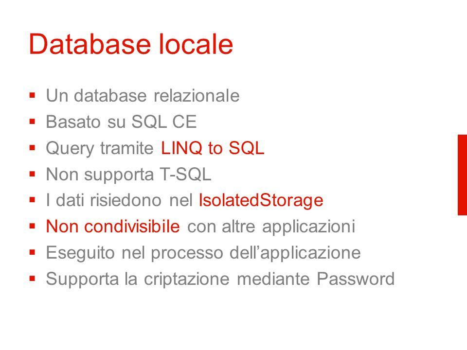 Database locale Un database relazionale Basato su SQL CE Query tramite LINQ to SQL Non supporta T-SQL I dati risiedono nel IsolatedStorage Non condivisibile con altre applicazioni Eseguito nel processo dellapplicazione Supporta la criptazione mediante Password