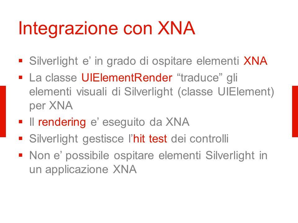 Integrazione con XNA Silverlight e in grado di ospitare elementi XNA La classe UIElementRender traduce gli elementi visuali di Silverlight (classe UIElement) per XNA Il rendering e eseguito da XNA Silverlight gestisce lhit test dei controlli Non e possibile ospitare elementi Silverlight in un applicazione XNA