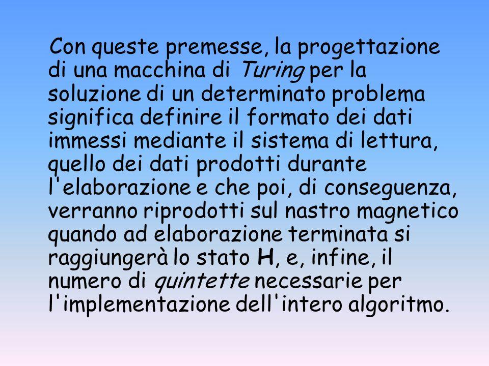 Con queste premesse, la progettazione di una macchina di Turing per la soluzione di un determinato problema significa definire il formato dei dati immessi mediante il sistema di lettura, quello dei dati prodotti durante l elaborazione e che poi, di conseguenza, verranno riprodotti sul nastro magnetico quando ad elaborazione terminata si raggiungerà lo stato H, e, infine, il numero di quintette necessarie per l implementazione dell intero algoritmo.