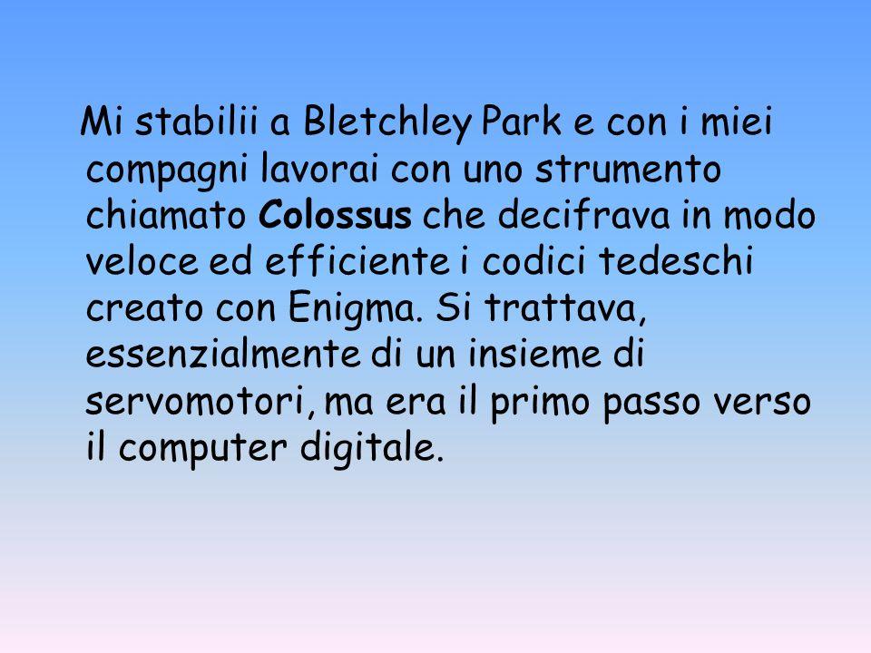Mi stabilii a Bletchley Park e con i miei compagni lavorai con uno strumento chiamato Colossus che decifrava in modo veloce ed efficiente i codici tedeschi creato con Enigma.