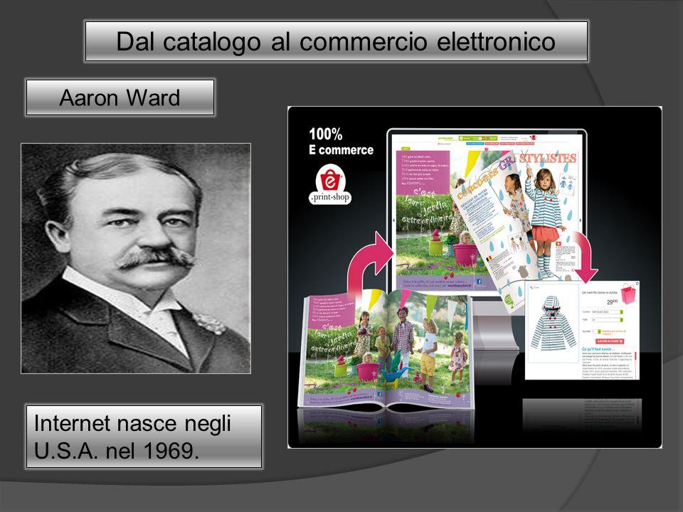 Dal catalogo al commercio elettronico Aaron Ward Internet nasce negli U.S.A. nel 1969.