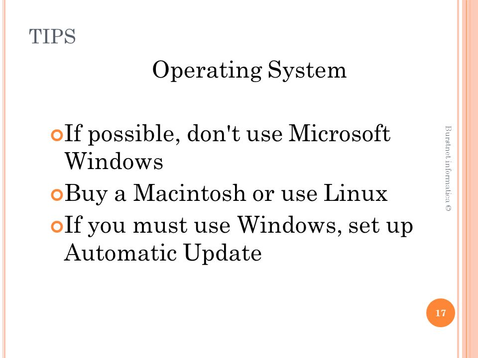 TIPS Operating System If possible, don t use Microsoft Windows Buy a Macintosh or use Linux If you must use Windows, set up Automatic Update 17 Burstnet informatica ©