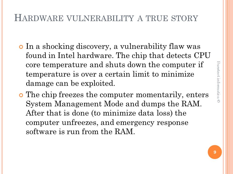 H ARDWARE VULNERABILITY A TRUE STORY All an attacker has to do to exploit this flaw is cause the chip to detect high temperatures either through actually heating up the CPU one way or another or through accessing the chip and using a fault in the design of it to activate it.