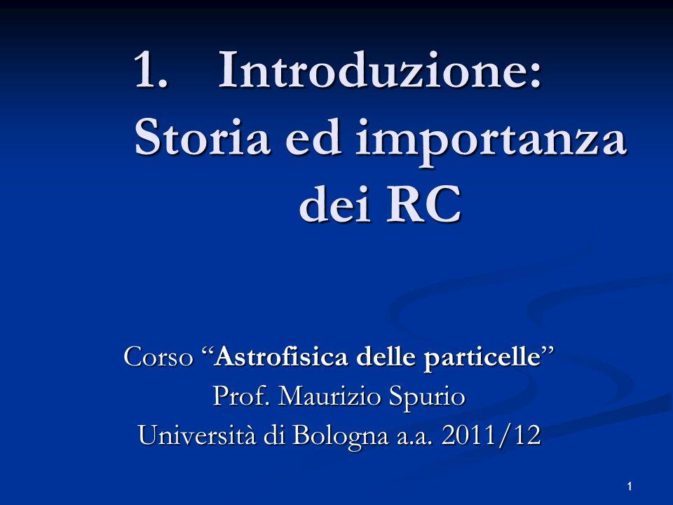 1 1.Introduzione: Storia ed importanza dei RC Corso Astrofisica delle particelle Prof. Maurizio Spurio Università di Bologna a.a. 2011/12