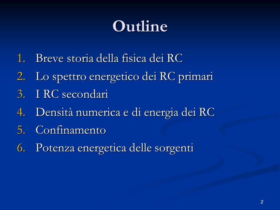 2 Outline 1.Breve storia della fisica dei RC 2.Lo spettro energetico dei RC primari 3.I RC secondari 4.Densità numerica e di energia dei RC 5.Confinam