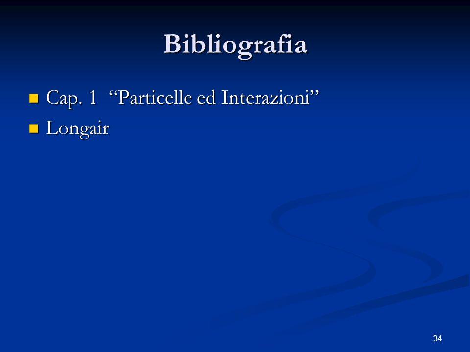Bibliografia Cap. 1 Particelle ed Interazioni Cap. 1 Particelle ed Interazioni Longair Longair 34