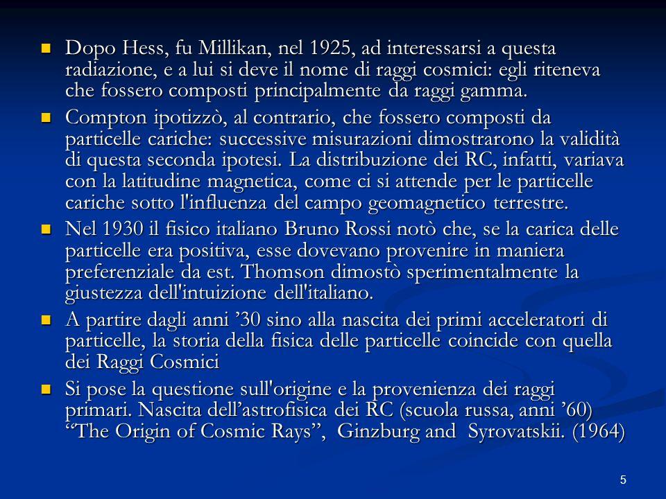 5 Dopo Hess, fu Millikan, nel 1925, ad interessarsi a questa radiazione, e a lui si deve il nome di raggi cosmici: egli riteneva che fossero composti