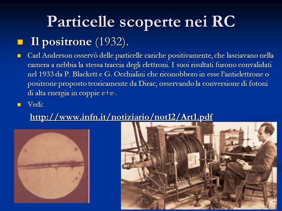 6 Particelle scoperte nei RC Il positrone (1932). Il positrone (1932). Carl Anderson osservò delle particelle cariche positivamente, che lasciavano ne