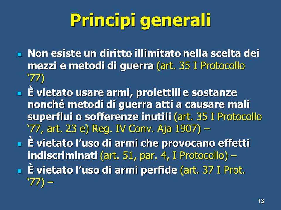 Principi generali Non esiste un diritto illimitato nella scelta dei mezzi e metodi di guerra (art. 35 I Protocollo 77) Non esiste un diritto illimitat