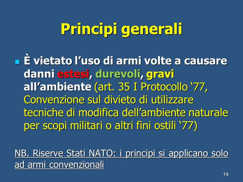 Principi generali È vietato luso di armi volte a causare danni estesi, durevoli, gravi allambiente (art. 35 I Protocollo 77, Convenzione sul divieto d