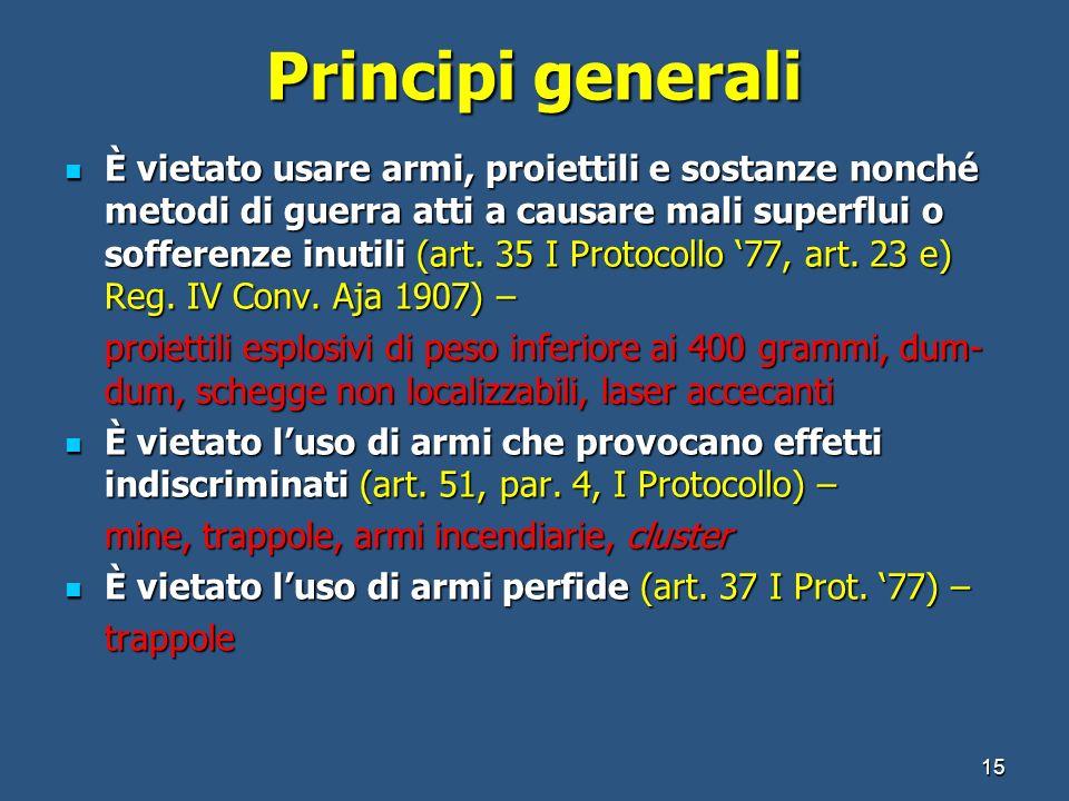 Principi generali È vietato usare armi, proiettili e sostanze nonché metodi di guerra atti a causare mali superflui o sofferenze inutili (art. 35 I Pr